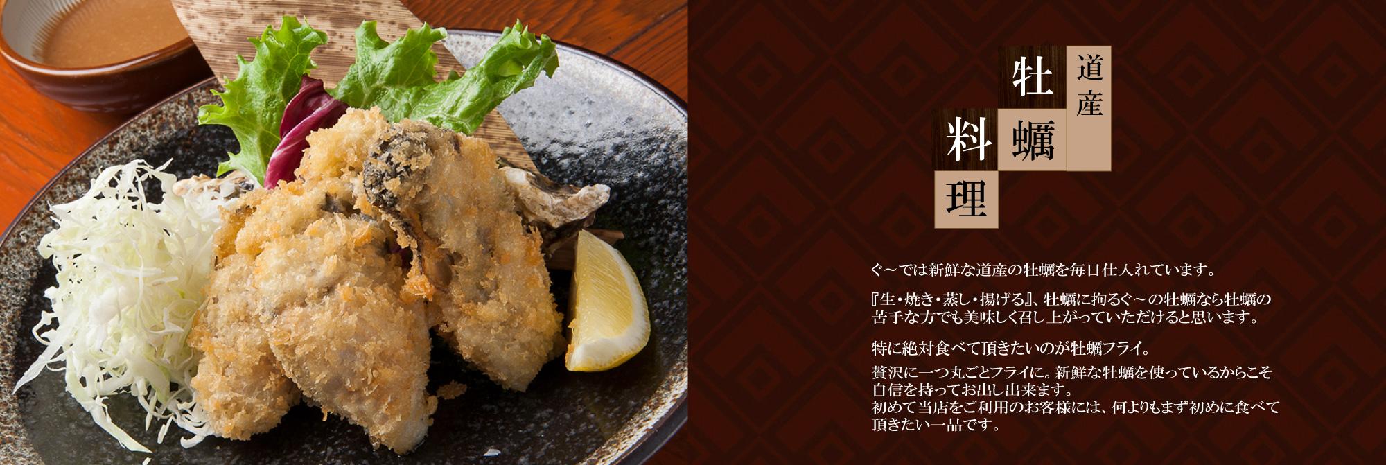 ◆ 特にお勧めなのが道産牡蠣料理  『ぐ~』の牡蠣フライは、他では味わえない『ぐ~』だけの特別な牡蠣フライです。  ぐ~では毎日新鮮な道産牡蠣を仕入れております。 牡蠣自体はもちろん、パン粉、油の温度、揚げ・・・とにかく全てに拘りぬいた、絶品の牡蠣フライです。 生・焼き・蒸し・・・・どれをとっても絶品ですが、中でもぐ~特製味噌を載せた焼き牡蠣は大人気です。   そして、牡蠣のすき焼。これも、つねに牡蠣の新しい旨さを追求しているからこそ生まれた絶品料理です。  〆のカレー雑炊も超おすすめです! 『ぐ~』の牡蠣料理はカキが苦手な方でもきっと食べていただけると思います。  生・蒸し・焼き牡蠣は1個150円で、牡蠣フライと味噌焼きは380円でご提供しております!